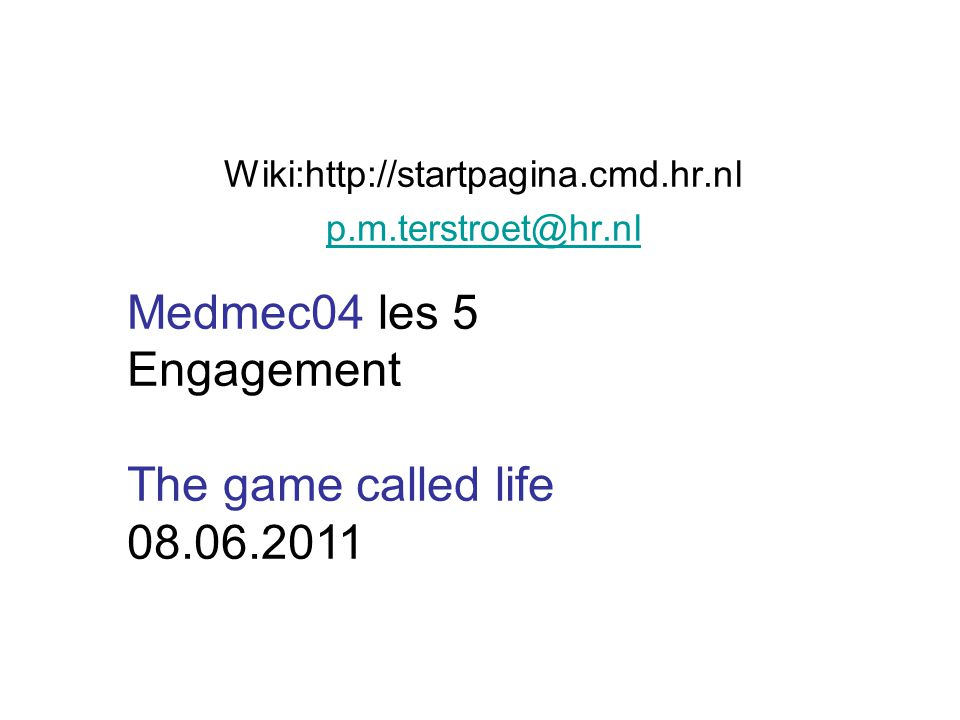 Wiki:http://startpagina.cmd.hr.nl p.m.terstroet@hr.nl Medmec04 les 5 Engagement The game called life 08.06.2011