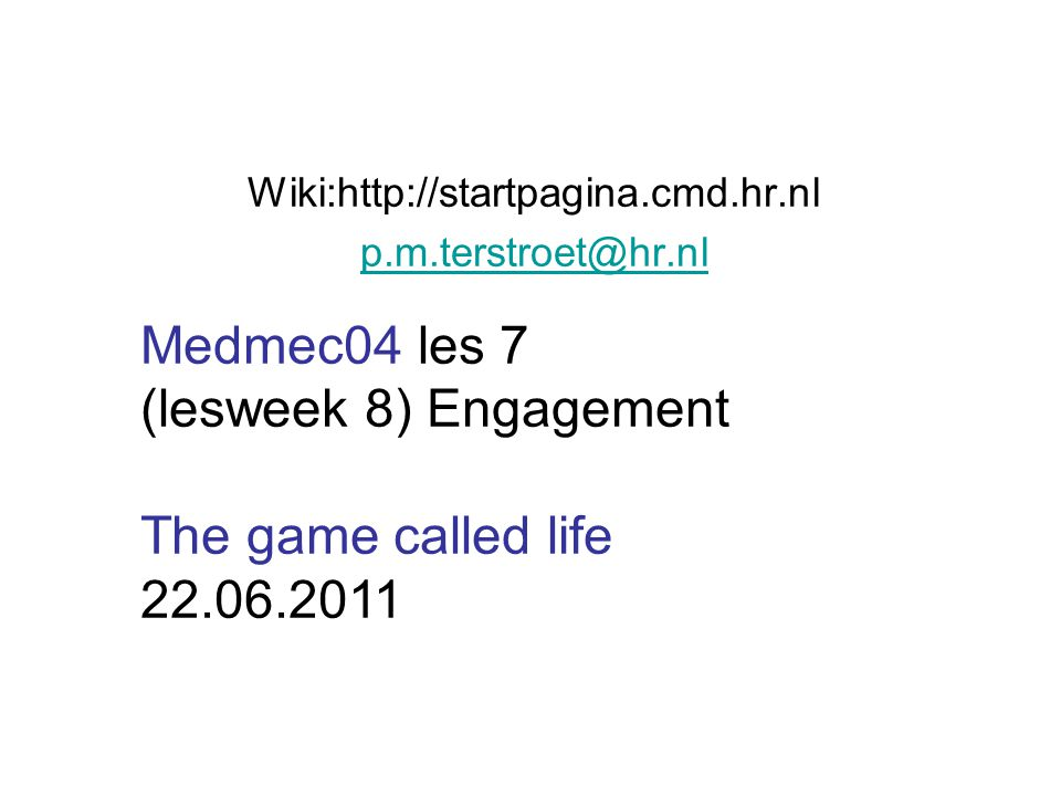Wiki:http://startpagina.cmd.hr.nl p.m.terstroet@hr.nl Medmec04 les 7 (lesweek 8) Engagement The game called life 22.06.2011
