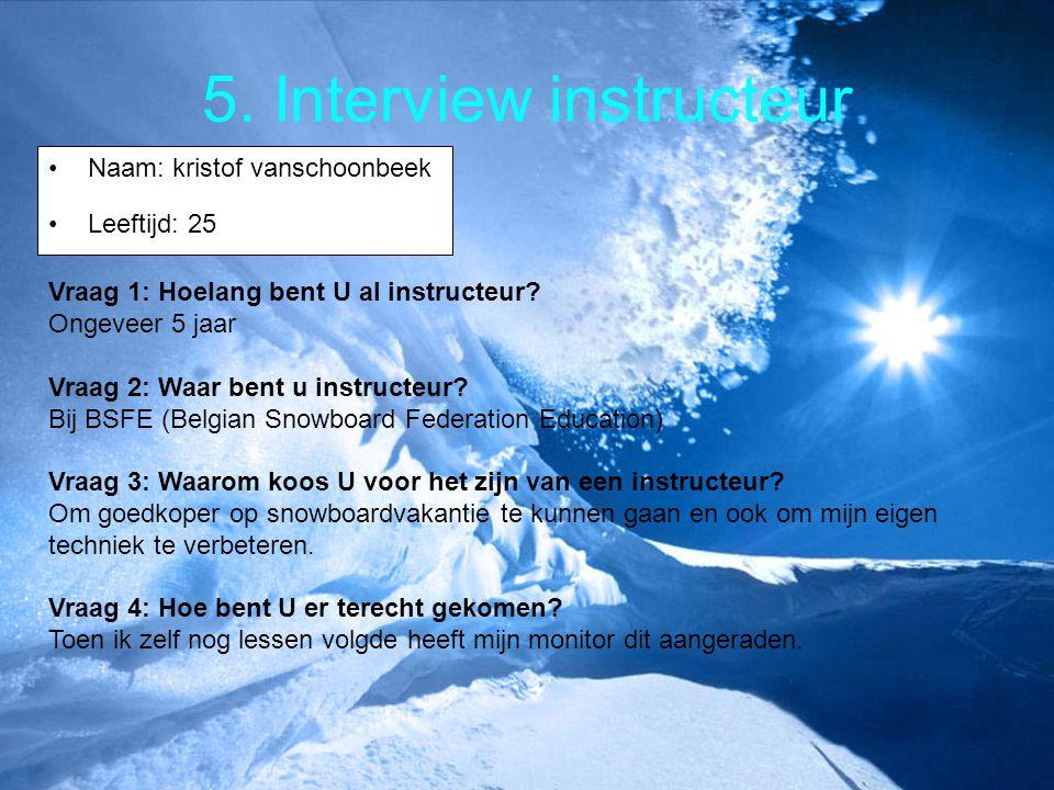 5. Interview instructeur Naam: kristof vanschoonbeek Leeftijd: 25 Vraag 1: Hoelang bent U al instructeur? Ongeveer 5 jaar Vraag 2: Waar bent u instruc