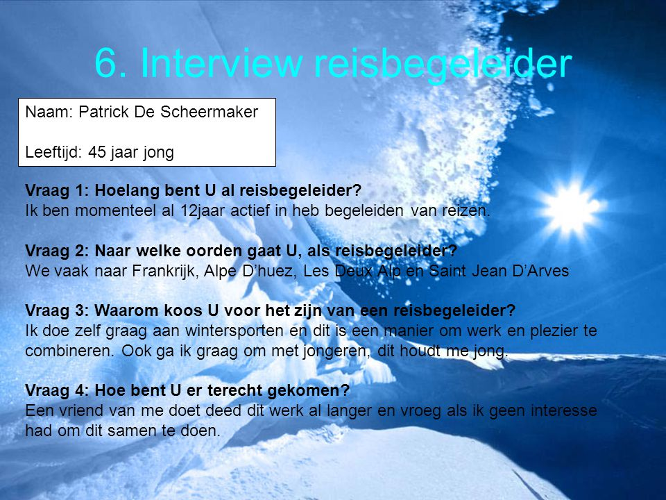 6. Interview reisbegeleider Naam: Patrick De Scheermaker Leeftijd: 45 jaar jong Vraag 1: Hoelang bent U al reisbegeleider? Ik ben momenteel al 12jaar