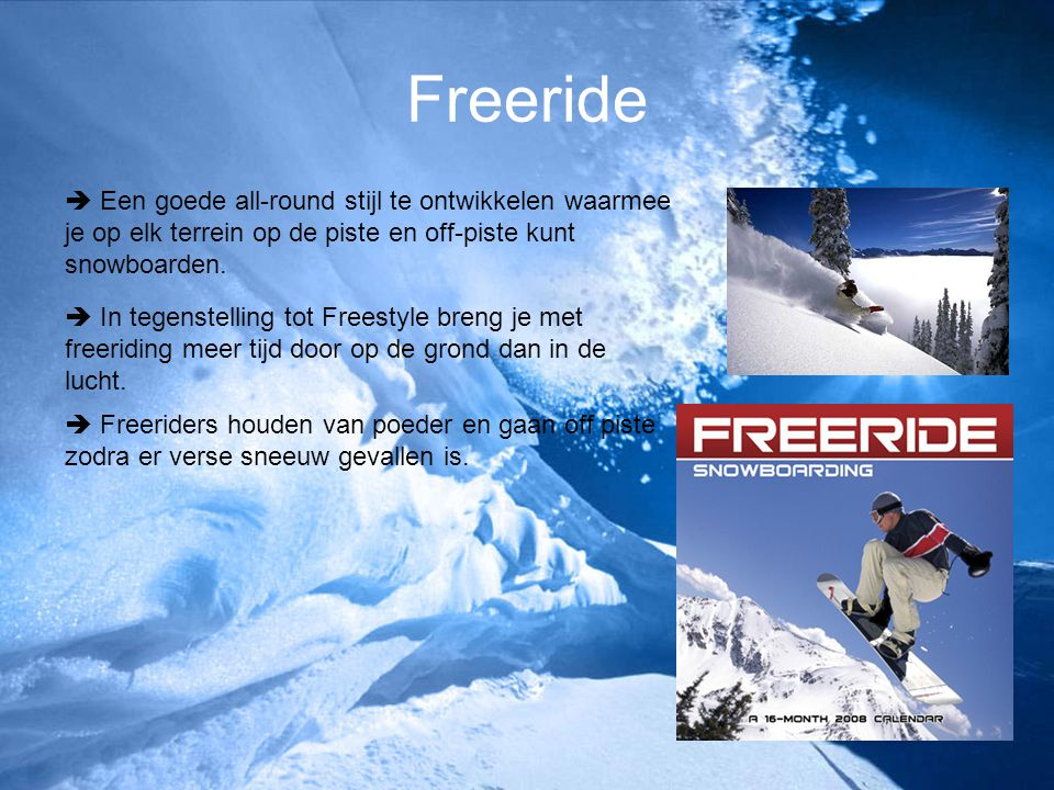 Freeride  Een goede all-round stijl te ontwikkelen waarmee je op elk terrein op de piste en off-piste kunt snowboarden.  In tegenstelling tot Freest