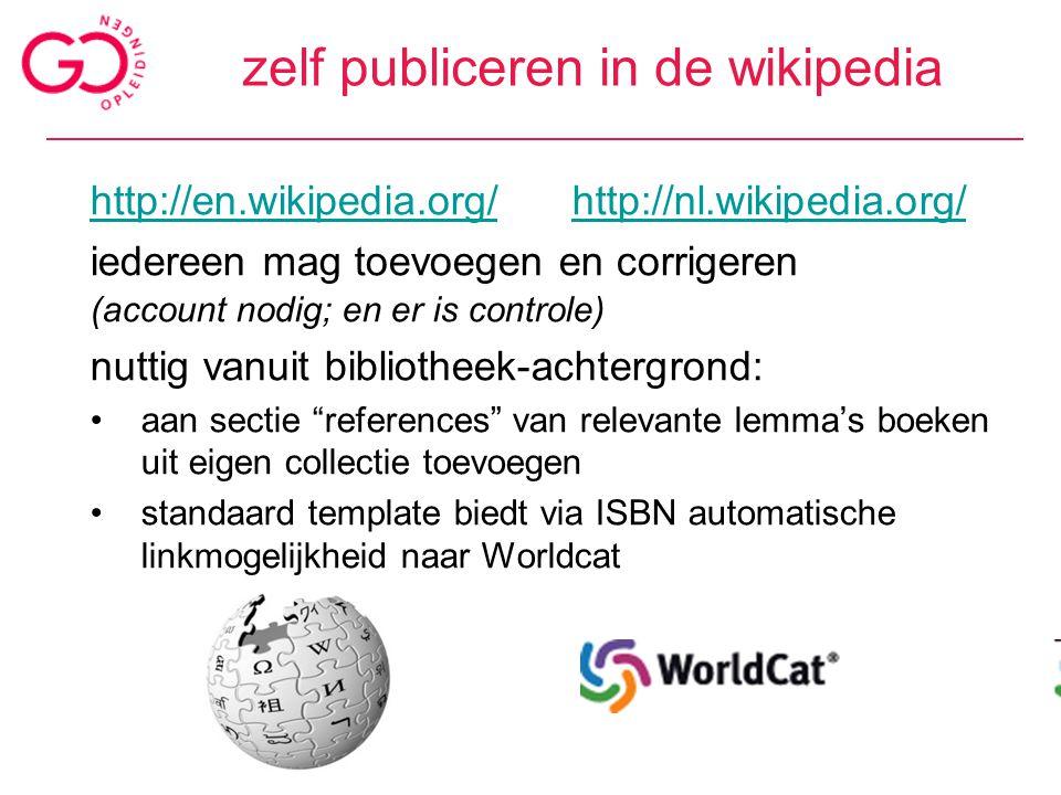 zelf publiceren in de wikipedia http://en.wikipedia.org/http://en.wikipedia.org/ http://nl.wikipedia.org/http://nl.wikipedia.org/ iedereen mag toevoegen en corrigeren (account nodig; en er is controle) nuttig vanuit bibliotheek-achtergrond: aan sectie references van relevante lemma's boeken uit eigen collectie toevoegen standaard template biedt via ISBN automatische linkmogelijkheid naar Worldcat