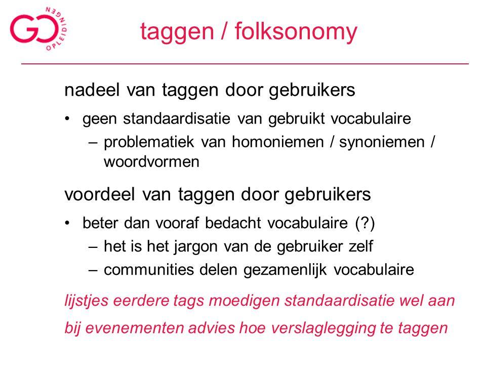 taggen / folksonomy nadeel van taggen door gebruikers geen standaardisatie van gebruikt vocabulaire –problematiek van homoniemen / synoniemen / woordv