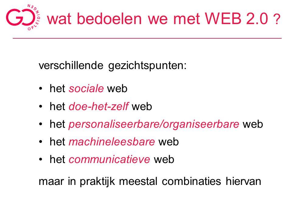 wat bedoelen we met WEB 2.0 ? verschillende gezichtspunten: het sociale web het doe-het-zelf web het personaliseerbare/organiseerbare web het machinel