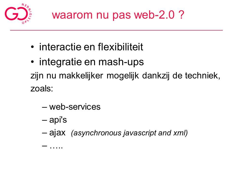 waarom nu pas web-2.0 ? interactie en flexibiliteit integratie en mash-ups zijn nu makkelijker mogelijk dankzij de techniek, zoals: –web-services –api
