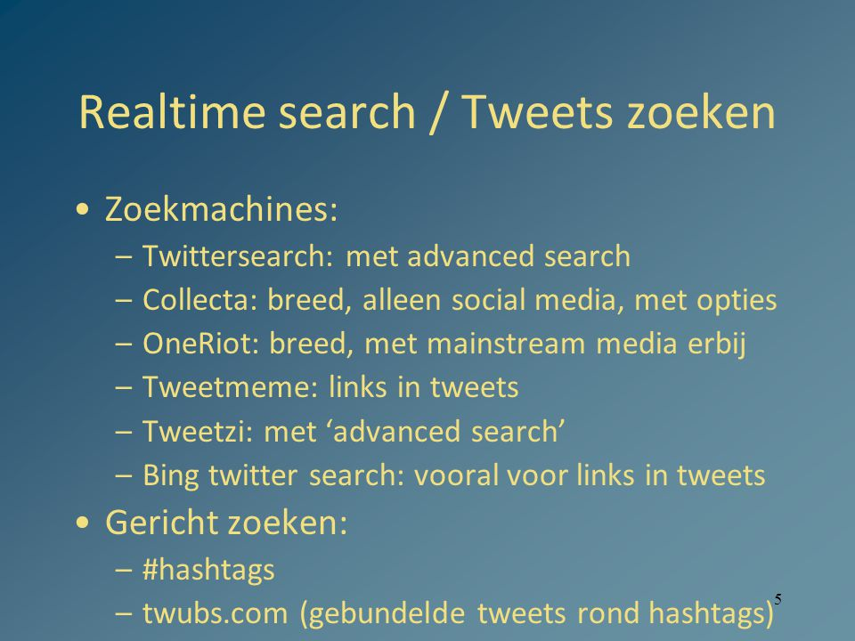 5 Realtime search / Tweets zoeken Zoekmachines: –Twittersearch: met advanced search –Collecta: breed, alleen social media, met opties –OneRiot: breed, met mainstream media erbij –Tweetmeme: links in tweets –Tweetzi: met 'advanced search' –Bing twitter search: vooral voor links in tweets Gericht zoeken: –#hashtags –twubs.com (gebundelde tweets rond hashtags)