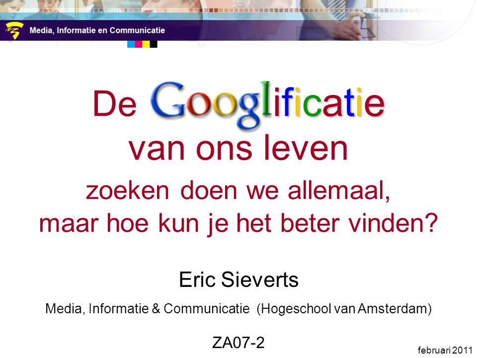 ificatie De Googl ificatie van ons leven zoeken doen we allemaal, maar hoe kun je het beter vinden? Eric Sieverts Media, Informatie & Communicatie (Ho