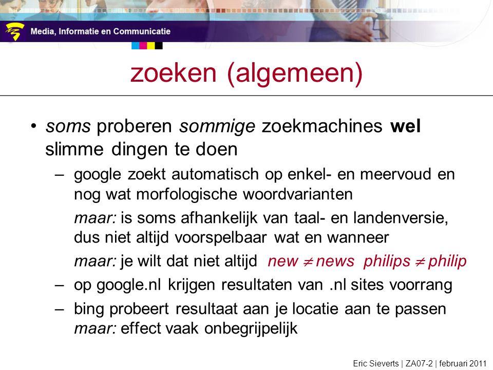 zoeken (algemeen) soms proberen sommige zoekmachines wel slimme dingen te doen –google zoekt automatisch op enkel- en meervoud en nog wat morfologische woordvarianten maar: is soms afhankelijk van taal- en landenversie, dus niet altijd voorspelbaar wat en wanneer maar: je wilt dat niet altijd new  news philips  philip –op google.nl krijgen resultaten van.nl sites voorrang –bing probeert resultaat aan je locatie aan te passen maar: effect vaak onbegrijpelijk Eric Sieverts | ZA07-2 | februari 2011