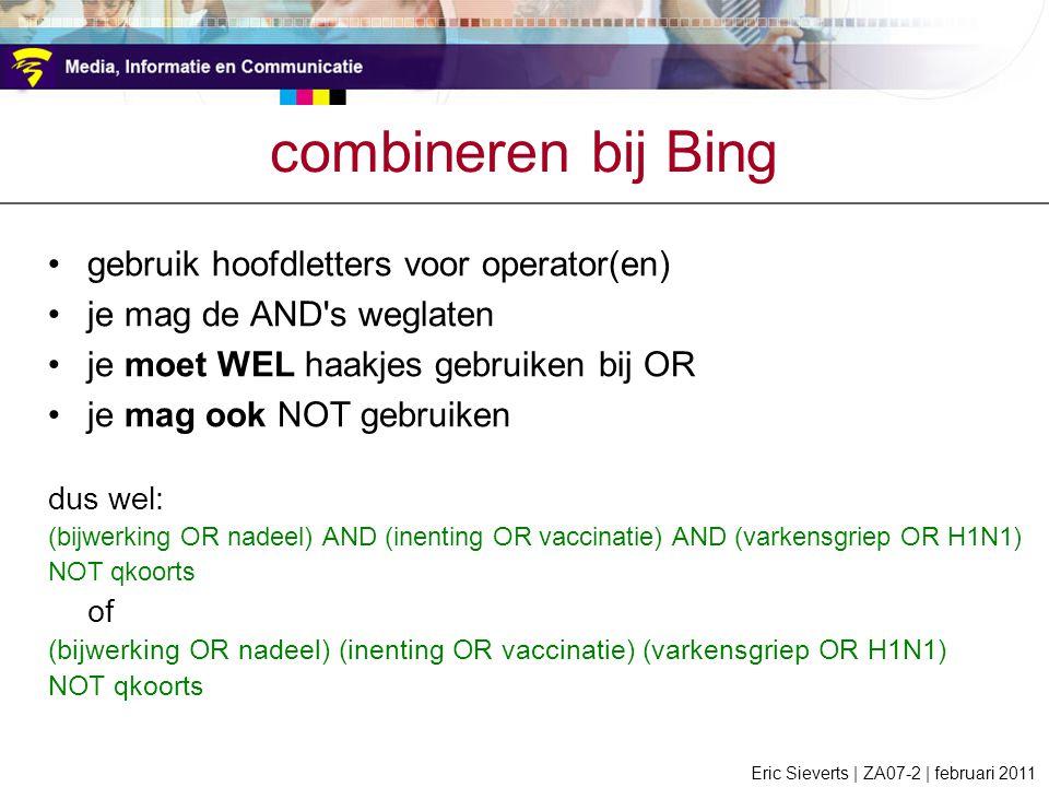 gebruik hoofdletters voor operator(en) je mag de AND s weglaten je moet WEL haakjes gebruiken bij OR je mag ook NOT gebruiken dus wel: (bijwerking OR nadeel) AND (inenting OR vaccinatie) AND (varkensgriep OR H1N1) NOT qkoorts of (bijwerking OR nadeel) (inenting OR vaccinatie) (varkensgriep OR H1N1) NOT qkoorts combineren bij Bing Eric Sieverts | ZA07-2 | februari 2011