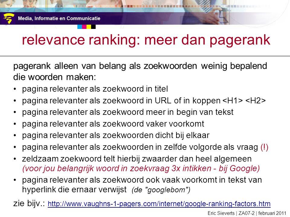 relevance ranking: meer dan pagerank pagerank alleen van belang als zoekwoorden weinig bepalend die woorden maken: pagina relevanter als zoekwoord in titel pagina relevanter als zoekwoord in URL of in koppen pagina relevanter als zoekwoord meer in begin van tekst pagina relevanter als zoekwoord vaker voorkomt pagina relevanter als zoekwoorden dicht bij elkaar pagina relevanter als zoekwoorden in zelfde volgorde als vraag (!) zeldzaam zoekwoord telt hierbij zwaarder dan heel algemeen (voor jou belangrijk woord in zoekvraag 3x intikken - bij Google) pagina relevanter als zoekwoord ook vaak voorkomt in tekst van hyperlink die ernaar verwijst (de googlebom ) zie bijv.: http://www.vaughns-1-pagers.com/internet/google-ranking-factors.htm http://www.vaughns-1-pagers.com/internet/google-ranking-factors.htm Eric Sieverts | ZA07-2 | februari 2011