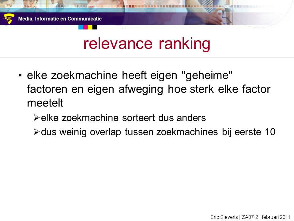 relevance ranking elke zoekmachine heeft eigen geheime factoren en eigen afweging hoe sterk elke factor meetelt  elke zoekmachine sorteert dus anders  dus weinig overlap tussen zoekmachines bij eerste 10 Eric Sieverts | ZA07-2 | februari 2011