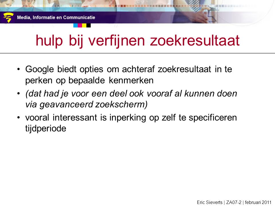 hulp bij verfijnen zoekresultaat Google biedt opties om achteraf zoekresultaat in te perken op bepaalde kenmerken (dat had je voor een deel ook vooraf al kunnen doen via geavanceerd zoekscherm) vooral interessant is inperking op zelf te specificeren tijdperiode Eric Sieverts | ZA07-2 | februari 2011