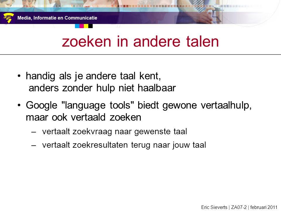 zoeken in andere talen handig als je andere taal kent, anders zonder hulp niet haalbaar Google language tools biedt gewone vertaalhulp, maar ook vertaald zoeken –vertaalt zoekvraag naar gewenste taal –vertaalt zoekresultaten terug naar jouw taal Eric Sieverts | ZA07-2 | februari 2011