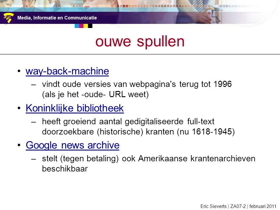 ouwe spullen way-back-machine –vindt oude versies van webpagina s terug tot 1996 (als je het -oude- URL weet) Koninklijke bibliotheek –heeft groeiend aantal gedigitaliseerde full-text doorzoekbare (historische) kranten (nu 1618-1945) Google news archive –stelt (tegen betaling) ook Amerikaanse krantenarchieven beschikbaar Eric Sieverts | ZA07-2 | februari 2011