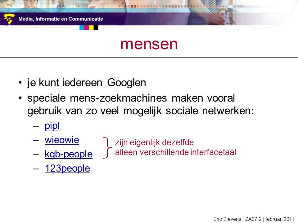 mensen je kunt iedereen Googlen speciale mens-zoekmachines maken vooral gebruik van zo veel mogelijk sociale netwerken: –piplpipl –wieowiewieowie –kgb-peoplekgb-people –123people123people Eric Sieverts | ZA07-2 | februari 2011 zijn eigenlijk dezelfde alleen verschillende interfacetaal