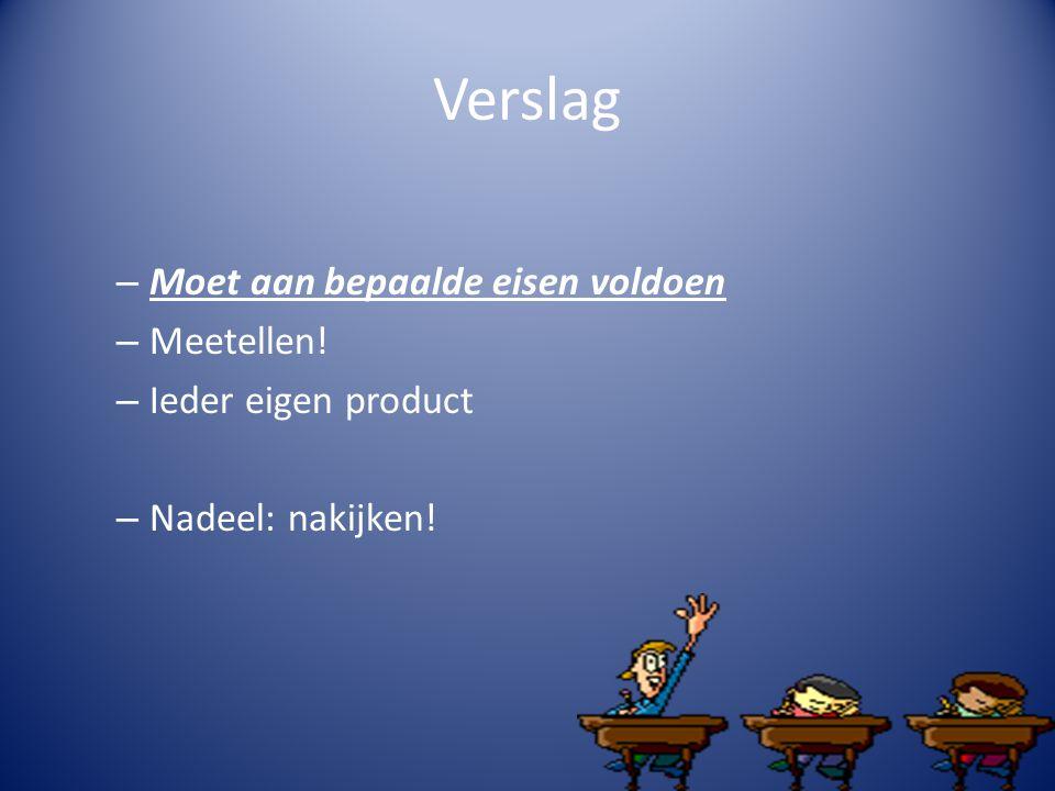 Verslag – Moet aan bepaalde eisen voldoen – Meetellen! – Ieder eigen product – Nadeel: nakijken!
