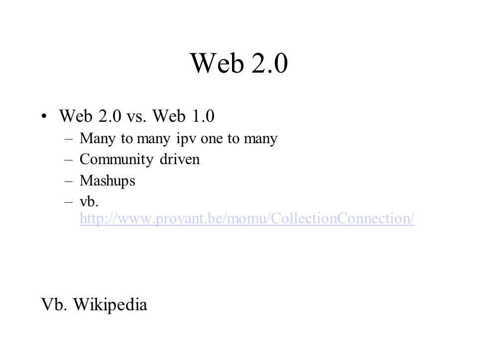 Web 2.0 Web 2.0 vs. Web 1.0 –Many to many ipv one to many –Community driven –Mashups –vb. http://www.provant.be/momu/CollectionConnection/ http://www.