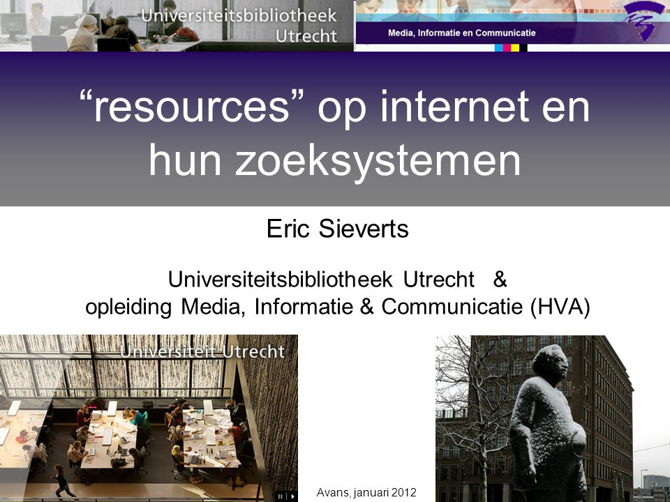 Avans, januari 2012 Eric Sieverts Universiteitsbibliotheek Utrecht & opleiding Media, Informatie & Communicatie (HVA) resources op internet en hun zoeksystemen
