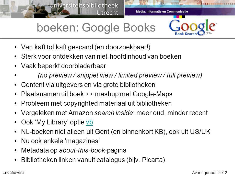boeken: Google Books Avans, januari 2012 Eric Sieverts Van kaft tot kaft gescand (en doorzoekbaar!) Sterk voor ontdekken van niet-hoofdinhoud van boeken Vaak beperkt doorbladerbaar (no preview / snippet view / limited preview / full preview) Content via uitgevers en via grote bibliotheken Plaatsnamen uit boek >> mashup met Google-Maps Probleem met copyrighted materiaal uit bibliotheken Vergeleken met Amazon search inside: meer oud, minder recent Ook 'My Library' optie vbvb NL-boeken niet alleen uit Gent (en binnenkort KB), ook uit US/UK Nu ook enkele 'magazines' Metadata op about-this-book-pagina Bibliotheken linken vanuit catalogus (bijv.