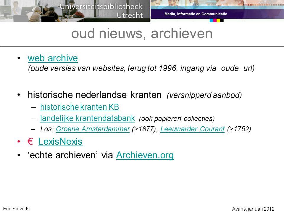 oud nieuws, archieven web archive (oude versies van websites, terug tot 1996, ingang via -oude- url) historische nederlandse kranten (versnipperd aanbod) –historische kranten KBhistorische kranten KB –landelijke krantendatabank (ook papieren collecties)landelijke krantendatabank –Los: Groene Amsterdammer (>1877), Leeuwarder Courant (>1752)Groene AmsterdammerLeeuwarder Courant € LexisNexisLexisNexis 'echte archieven' via Archieven.orgArchieven.org Avans, januari 2012 Eric Sieverts