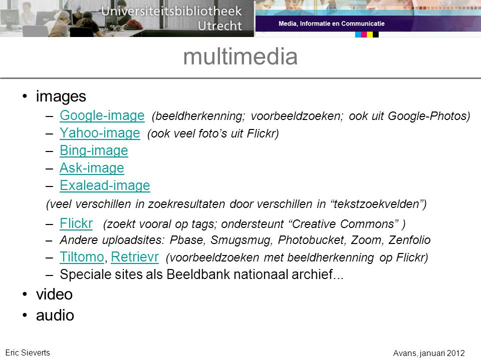 multimedia images –Google-image (beeldherkenning; voorbeeldzoeken; ook uit Google-Photos)Google-image –Yahoo-image (ook veel foto's uit Flickr)Yahoo-image –Bing-imageBing-image –Ask-imageAsk-image –Exalead-imageExalead-image (veel verschillen in zoekresultaten door verschillen in tekstzoekvelden ) –Flickr (zoekt vooral op tags; ondersteunt Creative Commons )Flickr –Andere uploadsites: Pbase, Smugsmug, Photobucket, Zoom, Zenfolio –Tiltomo, Retrievr (voorbeeldzoeken met beeldherkenning op Flickr)TiltomoRetrievr –Speciale sites als Beeldbank nationaal archief...