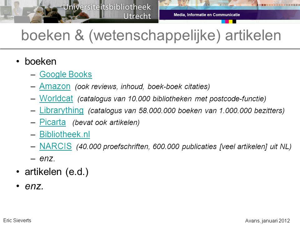 boeken & (wetenschappelijke) artikelen Avans, januari 2012 Eric Sieverts boeken –Google BooksGoogle Books –Amazon (ook reviews, inhoud, boek-boek citaties)Amazon –Worldcat (catalogus van 10.000 bibliotheken met postcode-functie)Worldcat –Librarything (catalogus van 58.000.000 boeken van 1.000.000 bezitters)Librarything –Picarta (bevat ook artikelen)Picarta –Bibliotheek.nlBibliotheek.nl –NARCIS (40.000 proefschriften, 600.000 publicaties [veel artikelen] uit NL)NARCIS –enz.