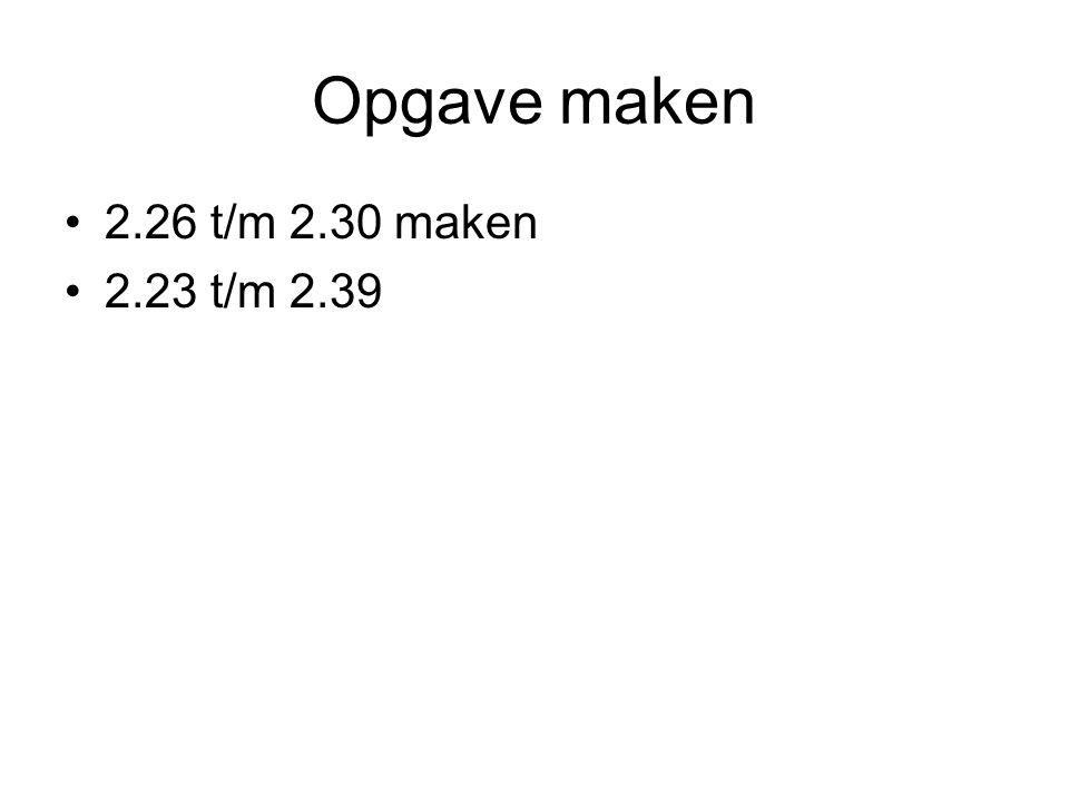 Opgave maken 2.26 t/m 2.30 maken 2.23 t/m 2.39