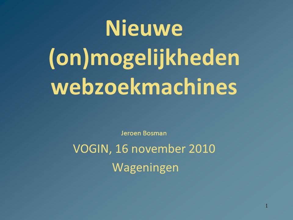 1 Nieuwe (on)mogelijkheden webzoekmachines Jeroen Bosman VOGIN, 16 november 2010 Wageningen