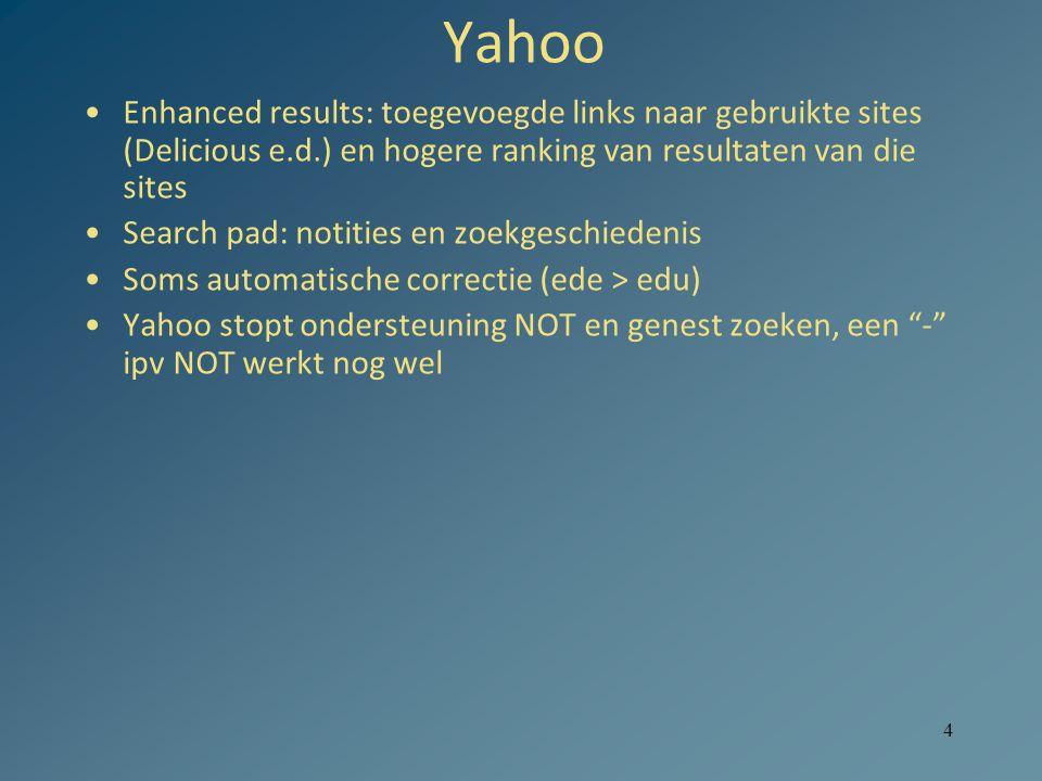 4 Yahoo Enhanced results: toegevoegde links naar gebruikte sites (Delicious e.d.) en hogere ranking van resultaten van die sites Search pad: notities en zoekgeschiedenis Soms automatische correctie (ede > edu) Yahoo stopt ondersteuning NOT en genest zoeken, een - ipv NOT werkt nog wel