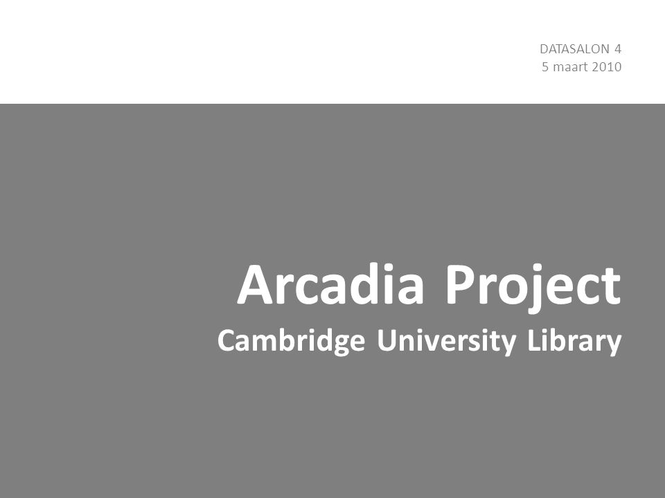 Arcadia Project Cambridge University Library DATASALON 4 5 maart 2010