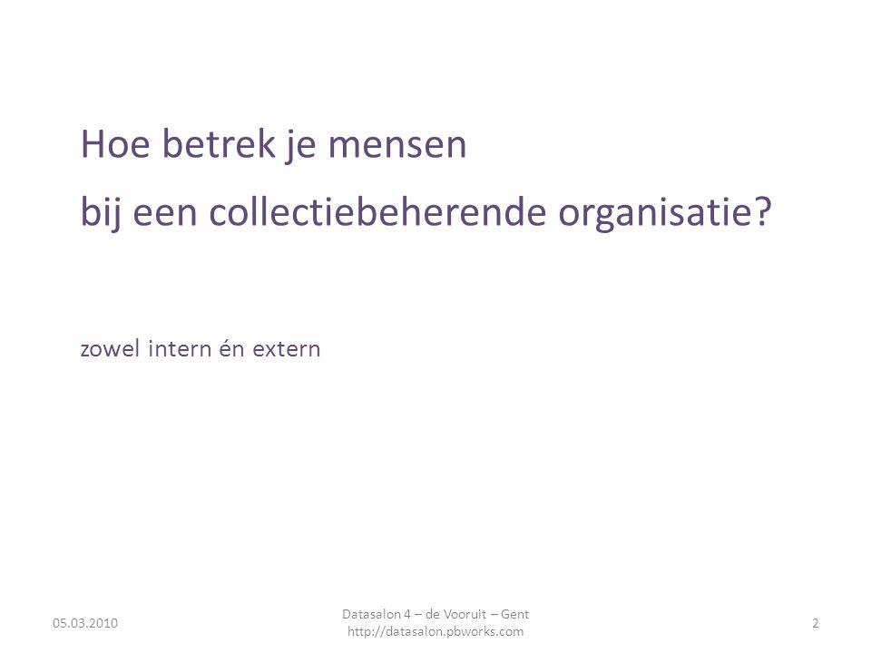 Hoe betrek je mensen bij een collectiebeherende organisatie? zowel intern én extern 05.03.20102 Datasalon 4 – de Vooruit – Gent http://datasalon.pbwor