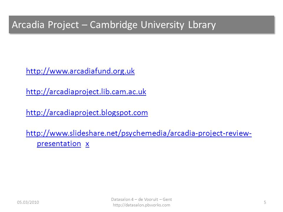 Arcadia Project – Cambridge University Lbrary 05.03/20105 Datasalon 4 – de Vooruit – Gent http://datasalon.pbworks.com http://www.arcadiafund.org.uk h