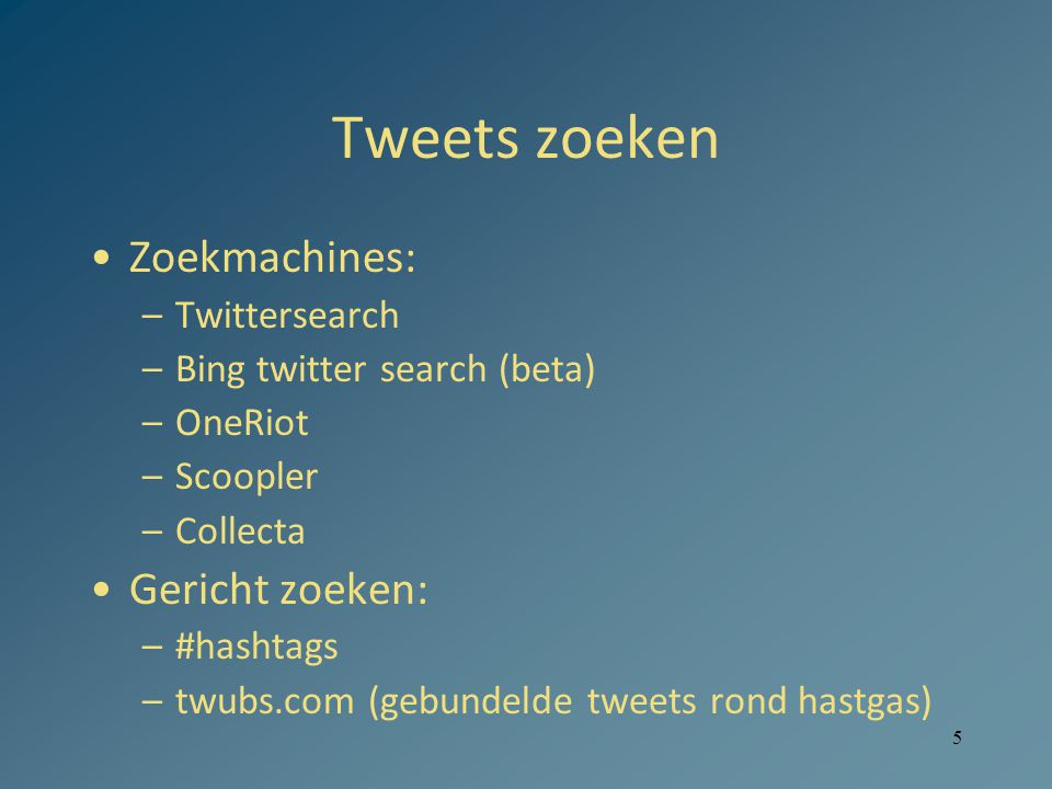 5 Tweets zoeken Zoekmachines: –Twittersearch –Bing twitter search (beta) –OneRiot –Scoopler –Collecta Gericht zoeken: –#hashtags –twubs.com (gebundelde tweets rond hastgas)