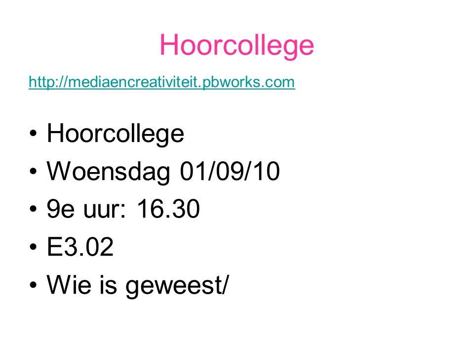 Hoorcollege http://mediaencreativiteit.pbworks.com Hoorcollege Woensdag 01/09/10 9e uur: 16.30 E3.02 Wie is geweest/