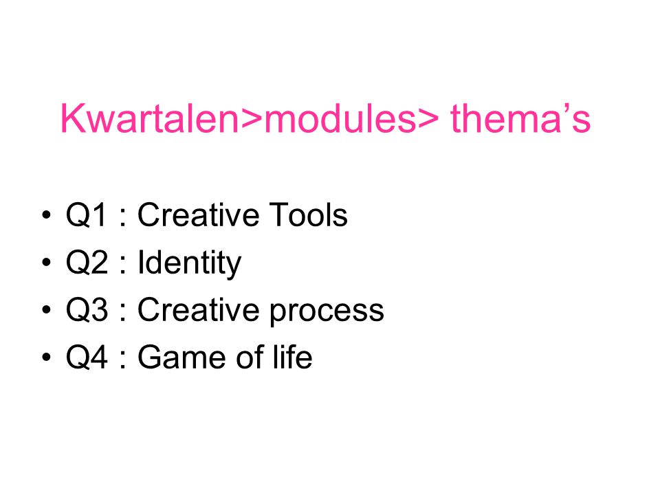 Kwartalen>modules> thema's Q1 : Creative Tools Q2 : Identity Q3 : Creative process Q4 : Game of life
