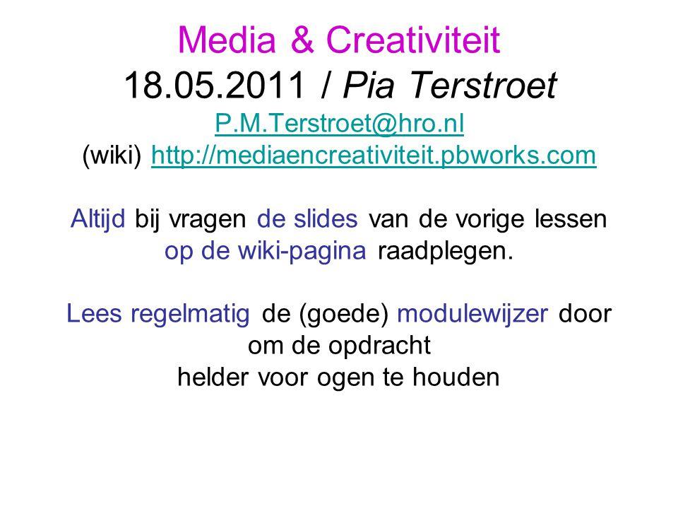 Media & Creativiteit 18.05.2011 / Pia Terstroet P.M.Terstroet@hro.nl (wiki) http://mediaencreativiteit.pbworks.com Altijd bij vragen de slides van de vorige lessen op de wiki-pagina raadplegen.