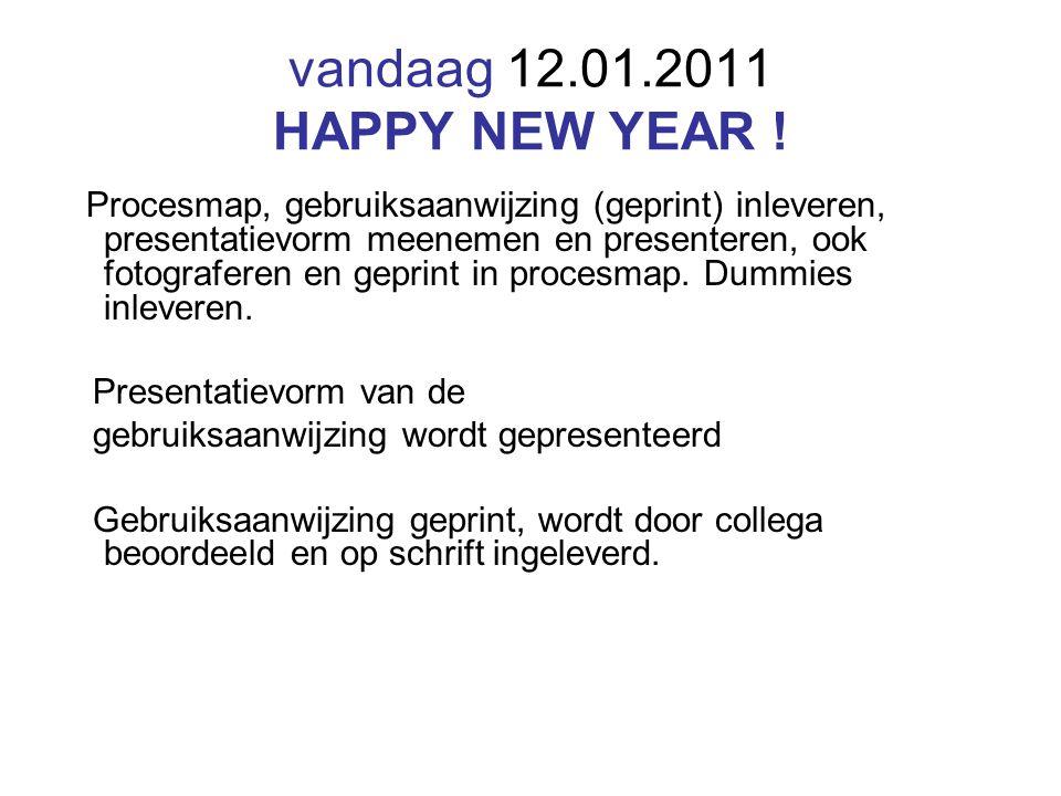 vandaag 12.01.2011 HAPPY NEW YEAR ! Procesmap, gebruiksaanwijzing (geprint) inleveren, presentatievorm meenemen en presenteren, ook fotograferen en ge