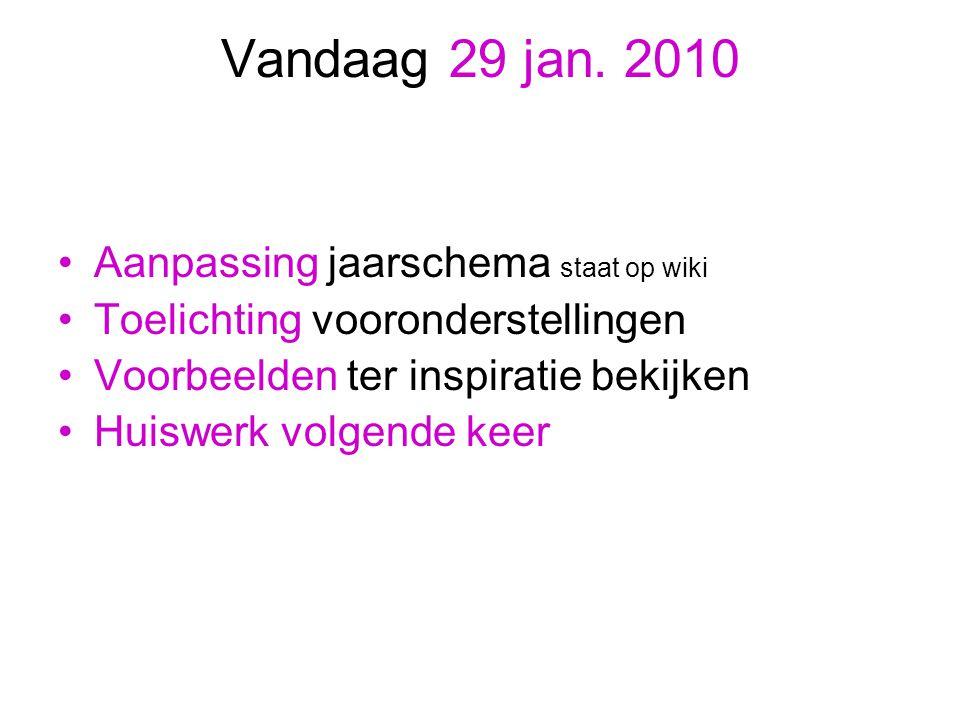 Vandaag 29 jan. 2010 Aanpassing jaarschema staat op wiki Toelichting vooronderstellingen Voorbeelden ter inspiratie bekijken Huiswerk volgende keer