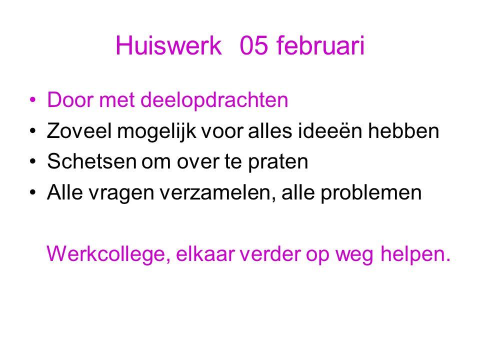 Huiswerk 05 februari Door met deelopdrachten Zoveel mogelijk voor alles ideeën hebben Schetsen om over te praten Alle vragen verzamelen, alle probleme