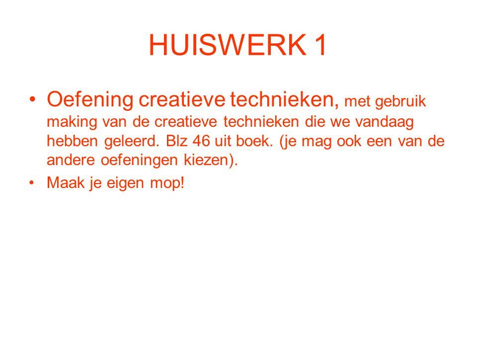 HUISWERK 1 Oefening creatieve technieken, met gebruik making van de creatieve technieken die we vandaag hebben geleerd. Blz 46 uit boek. (je mag ook e