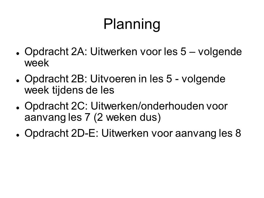 Planning Opdracht 2A: Uitwerken voor les 5 – volgende week Opdracht 2B: Uitvoeren in les 5 - volgende week tijdens de les Opdracht 2C: Uitwerken/onderhouden voor aanvang les 7 (2 weken dus) Opdracht 2D-E: Uitwerken voor aanvang les 8
