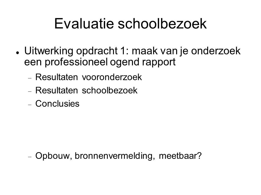 Evaluatie schoolbezoek Uitwerking opdracht 1: maak van je onderzoek een professioneel ogend rapport  Resultaten vooronderzoek  Resultaten schoolbezoek  Conclusies  Opbouw, bronnenvermelding, meetbaar