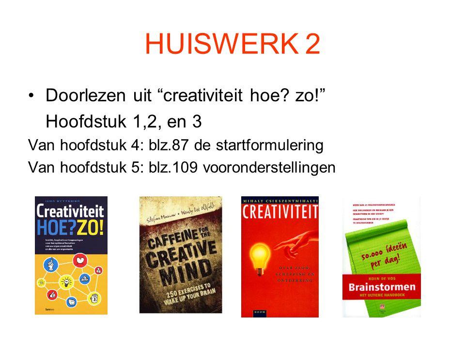 """HUISWERK 2 Doorlezen uit """"creativiteit hoe? zo!"""" Hoofdstuk 1,2, en 3 Van hoofdstuk 4: blz.87 de startformulering Van hoofdstuk 5: blz.109 vooronderste"""