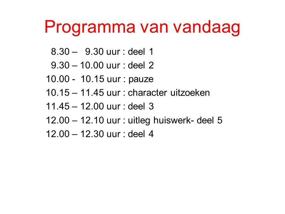 Programma van vandaag 8.30 – 9.30 uur : deel 1 9.30 – 10.00 uur : deel 2 10.00 - 10.15 uur : pauze 10.15 – 11.45 uur : character uitzoeken 11.45 – 12.00 uur : deel 3 12.00 – 12.10 uur : uitleg huiswerk- deel 5 12.00 – 12.30 uur : deel 4