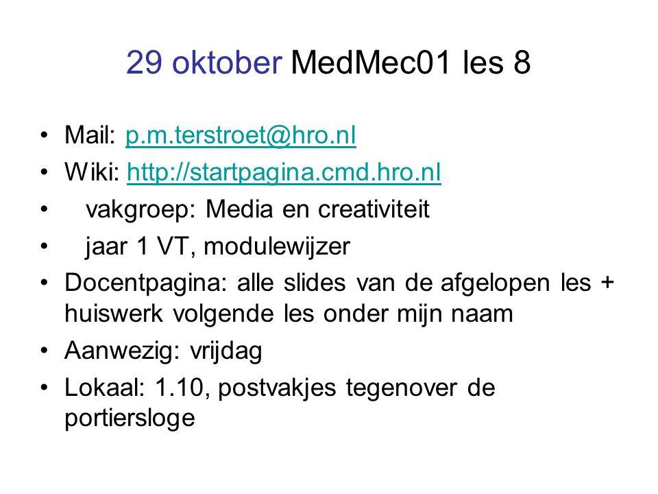 29 oktober MedMec01 les 8 Mail: p.m.terstroet@hro.nlp.m.terstroet@hro.nl Wiki: http://startpagina.cmd.hro.nlhttp://startpagina.cmd.hro.nl vakgroep: Media en creativiteit jaar 1 VT, modulewijzer Docentpagina: alle slides van de afgelopen les + huiswerk volgende les onder mijn naam Aanwezig: vrijdag Lokaal: 1.10, postvakjes tegenover de portiersloge