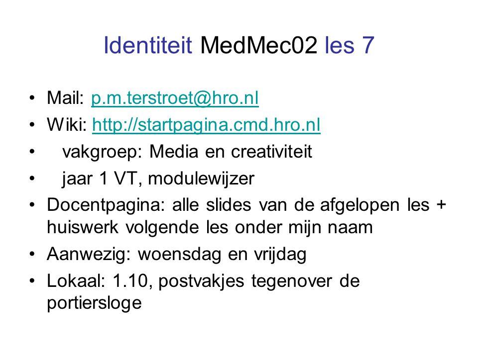 Identiteit MedMec02 les 7 Mail: p.m.terstroet@hro.nlp.m.terstroet@hro.nl Wiki: http://startpagina.cmd.hro.nlhttp://startpagina.cmd.hro.nl vakgroep: Media en creativiteit jaar 1 VT, modulewijzer Docentpagina: alle slides van de afgelopen les + huiswerk volgende les onder mijn naam Aanwezig: woensdag en vrijdag Lokaal: 1.10, postvakjes tegenover de portiersloge
