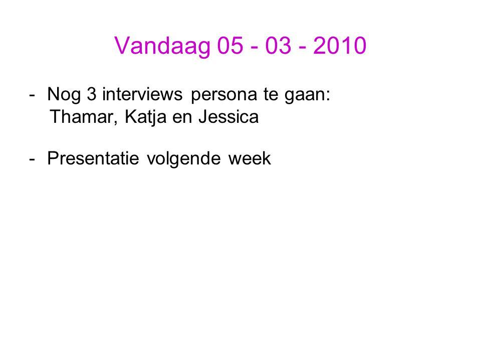 Vandaag 05 - 03 - 2010 -Nog 3 interviews persona te gaan: Thamar, Katja en Jessica -Presentatie volgende week
