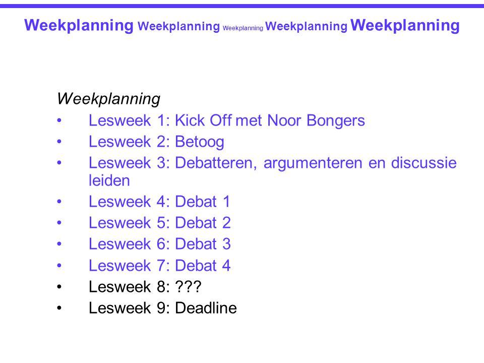 Weekplanning Lesweek 1: Kick Off met Noor Bongers Lesweek 2: Betoog Lesweek 3: Debatteren, argumenteren en discussie leiden Lesweek 4: Debat 1 Lesweek 5: Debat 2 Lesweek 6: Debat 3 Lesweek 7: Debat 4 Lesweek 8: ??.