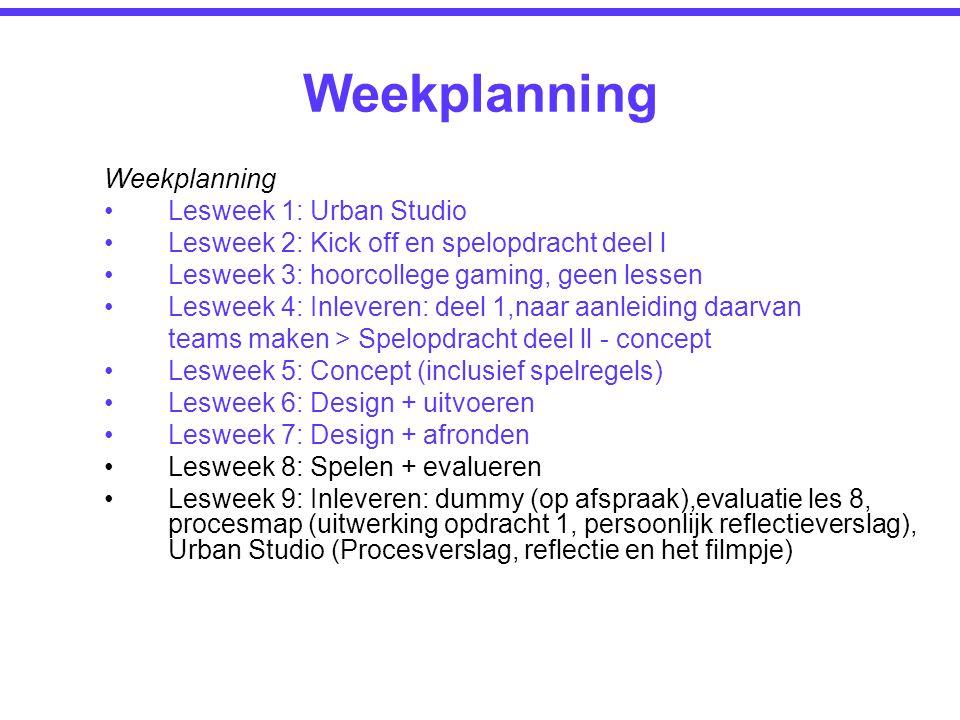 Weekplanning Lesweek 1: Urban Studio Lesweek 2: Kick off en spelopdracht deel l Lesweek 3: hoorcollege gaming, geen lessen Lesweek 4: Inleveren: deel 1,naar aanleiding daarvan teams maken > Spelopdracht deel ll - concept Lesweek 5: Concept (inclusief spelregels) Lesweek 6: Design + uitvoeren Lesweek 7: Design + afronden Lesweek 8: Spelen + evalueren Lesweek 9: Inleveren: dummy (op afspraak),evaluatie les 8, procesmap (uitwerking opdracht 1, persoonlijk reflectieverslag), Urban Studio (Procesverslag, reflectie en het filmpje) Weekplanning