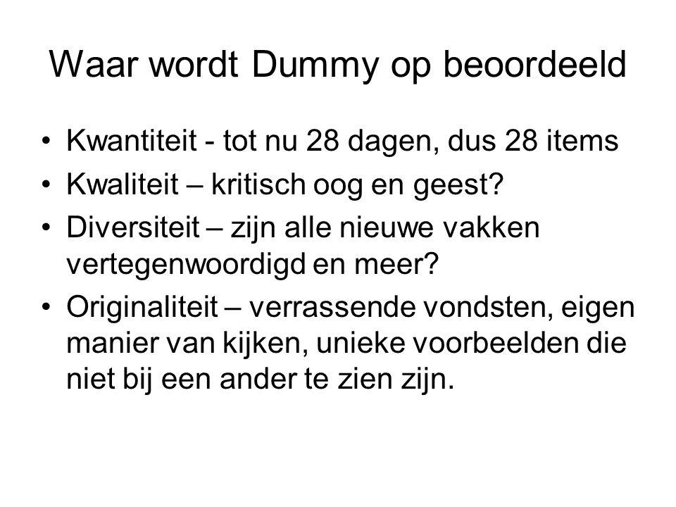 Waar wordt Dummy op beoordeeld Kwantiteit - tot nu 28 dagen, dus 28 items Kwaliteit – kritisch oog en geest? Diversiteit – zijn alle nieuwe vakken ver